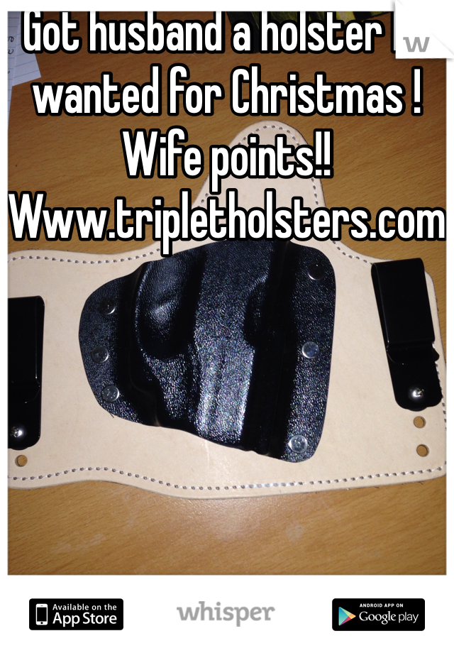 Got husband a holster he wanted for Christmas ! Wife points!! Www.tripletholsters.com