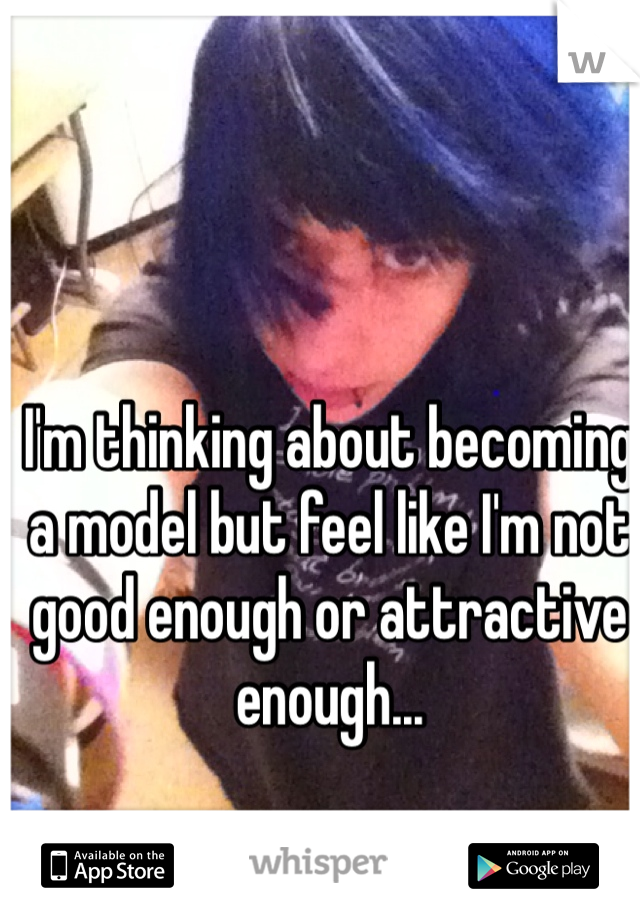 I'm thinking about becoming a model but feel like I'm not good enough or attractive enough...