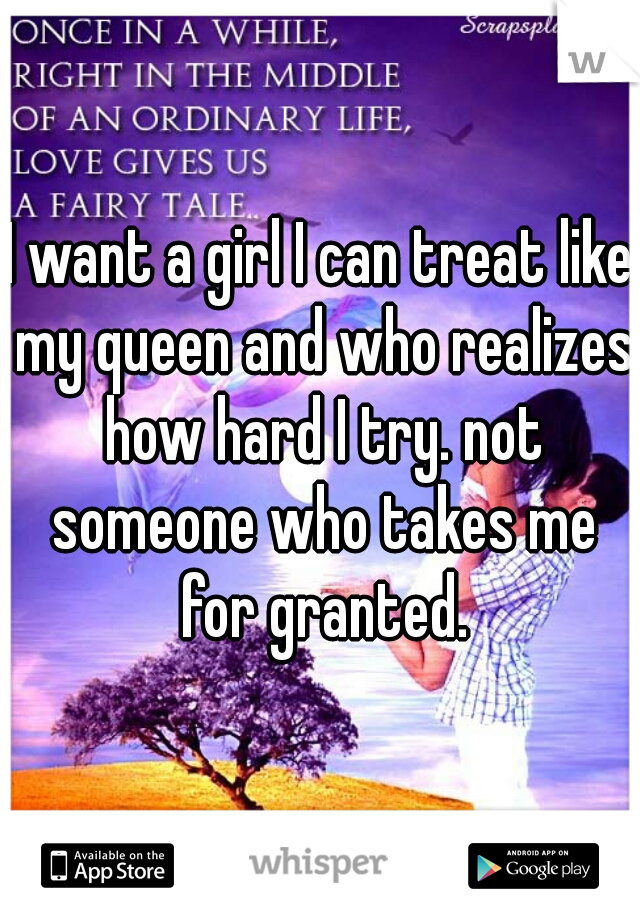 I want a girl I can treat like my queen and who realizes how hard I try. not someone who takes me for granted.