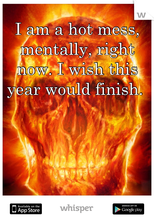 I am a hot mess, mentally, right now. I wish this year would finish.
