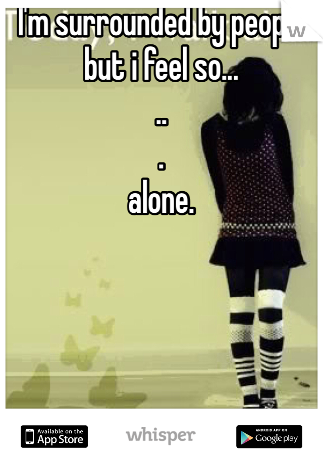 I'm surrounded by people but i feel so... .. . alone.