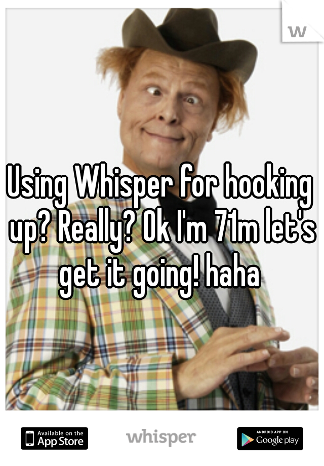 Using Whisper for hooking up? Really? Ok I'm 71m let's get it going! haha