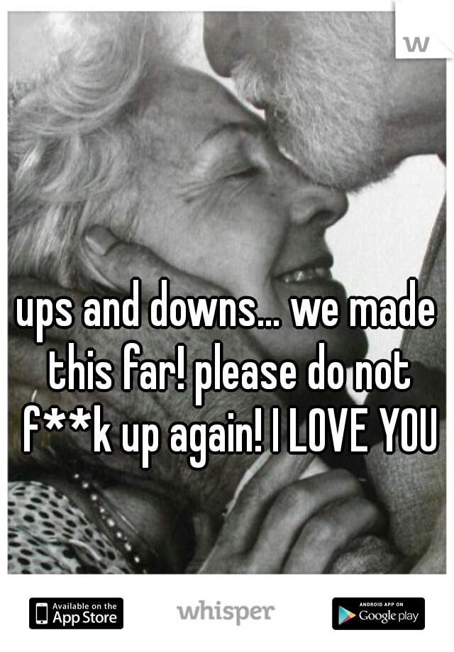 ups and downs... we made this far! please do not f**k up again! I LOVE YOU