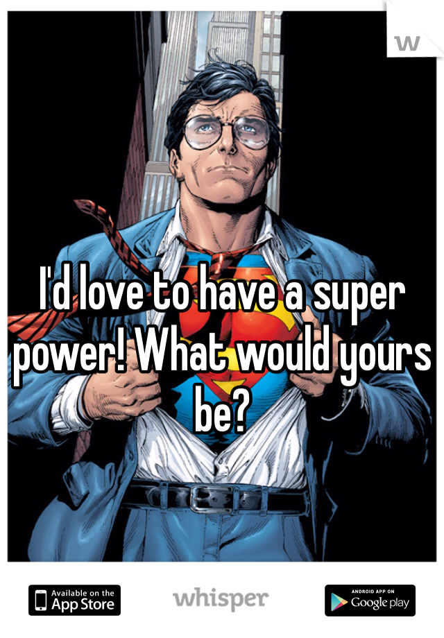 I'd love to have a super power! What would yours be?