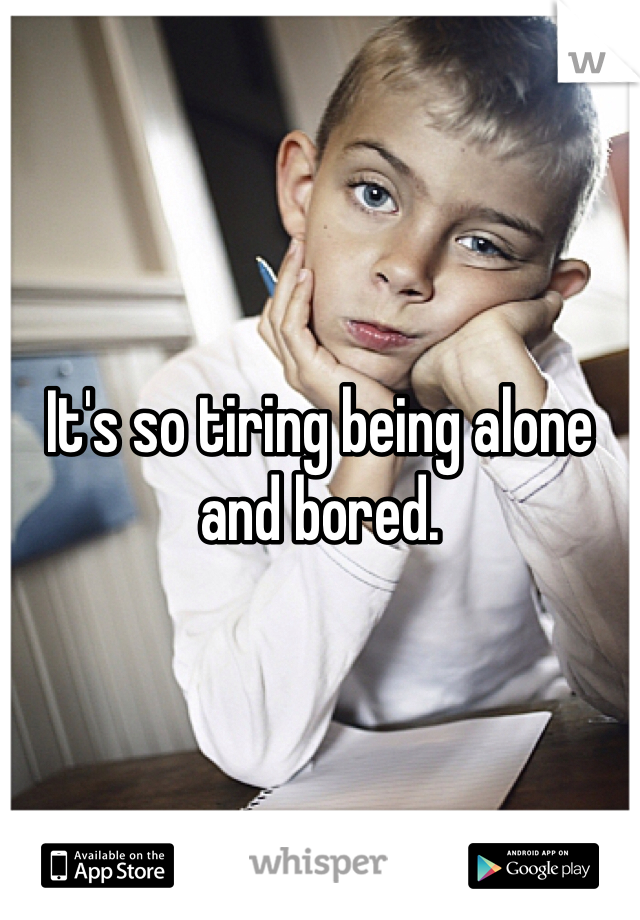 It's so tiring being alone and bored.