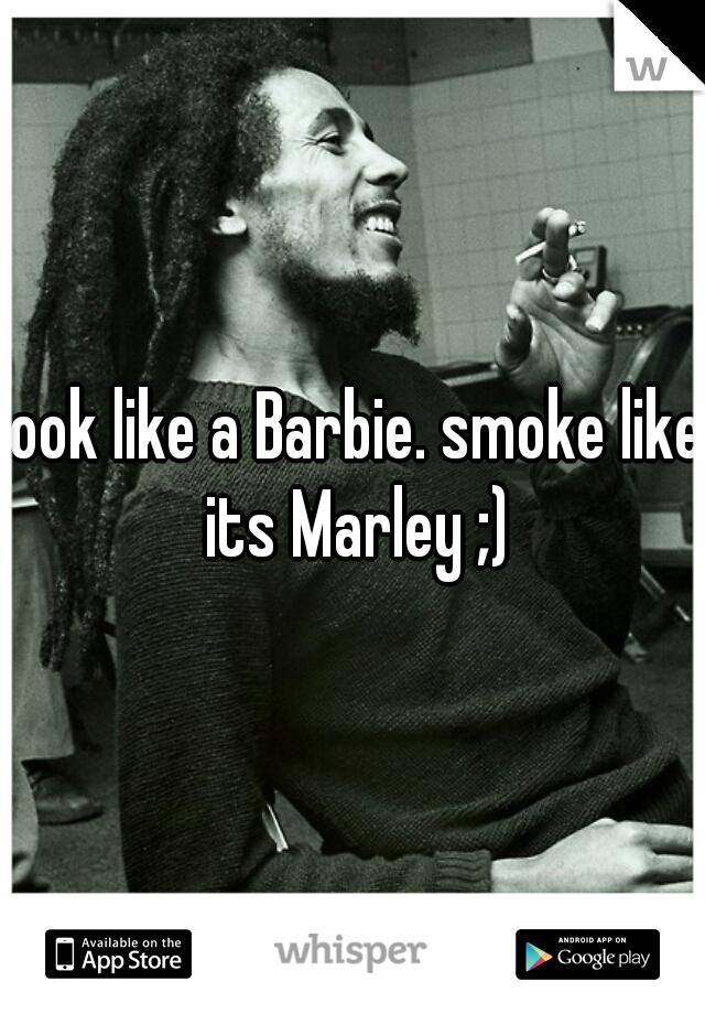 look like a Barbie. smoke like its Marley ;)