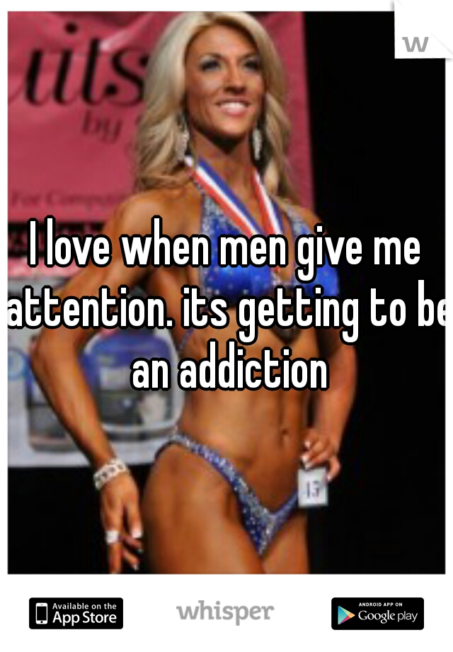 I love when men give me attention. its getting to be an addiction