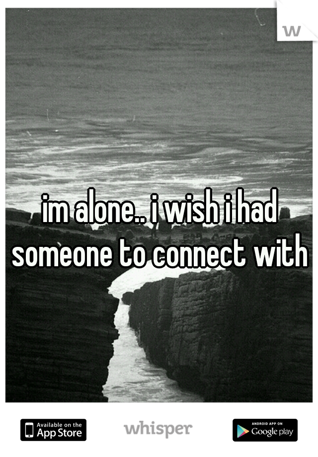 im alone.. i wish i had someone to connect with
