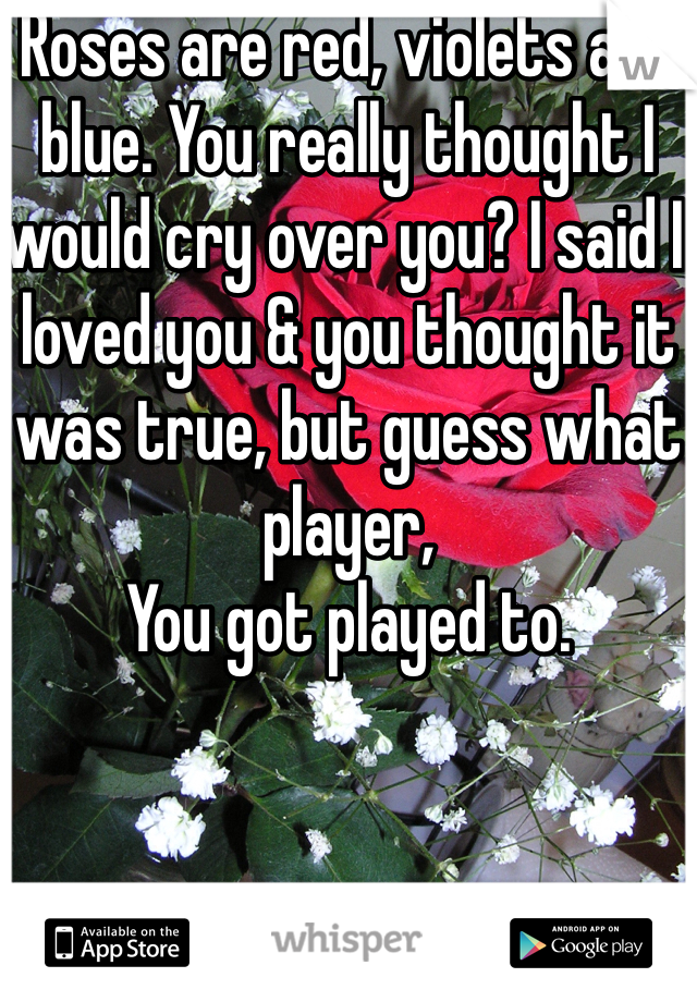 Roses are red, violets are blue. You really thought I would cry over you? I said I loved you & you thought it was true, but guess what player, You got played to.