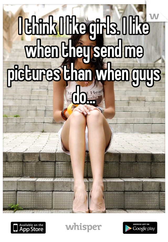 I think I like girls. I like when they send me pictures than when guys do...