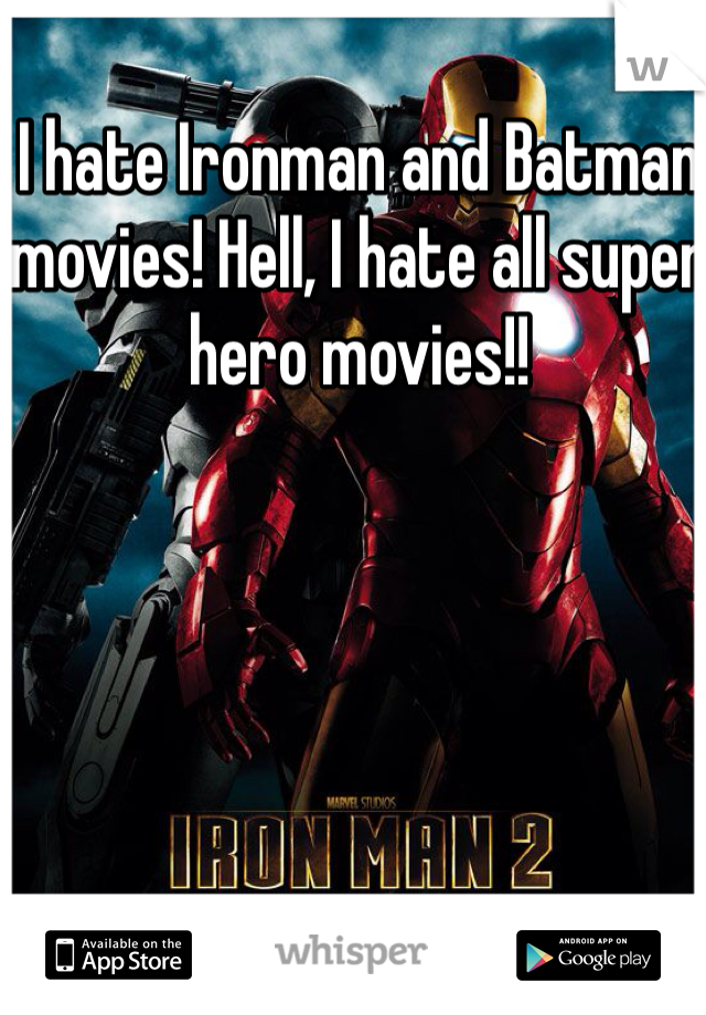 I hate Ironman and Batman movies! Hell, I hate all super hero movies!!