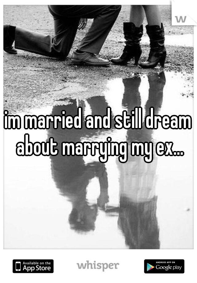 im married and still dream about marrying my ex...