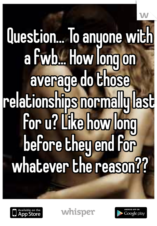 Question... To anyone with a fwb... How long on average do those relationships normally last for u? Like how long before they end for whatever the reason??