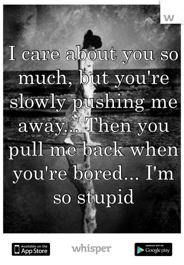 I care about you so much, but you're slowly pushing me away... Then you pull me back when you're bored... I'm so stupid
