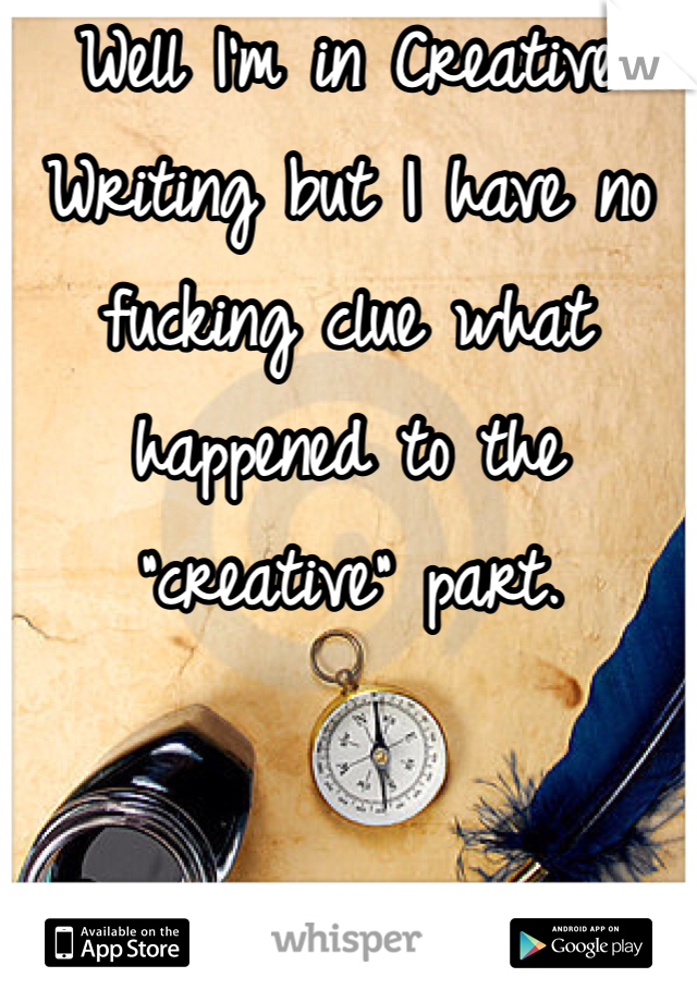 """Well I'm in Creative Writing but I have no fucking clue what happened to the """"creative"""" part."""