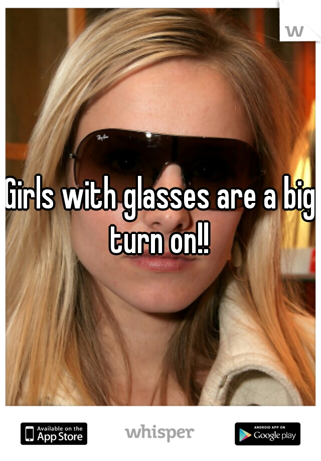 Girls with glasses are a big turn on!!