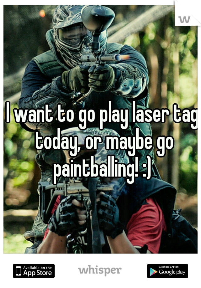 I want to go play laser tag today, or maybe go paintballing! :)