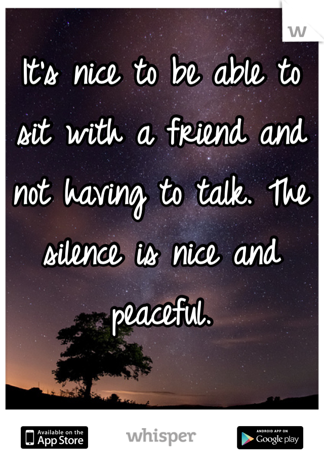 It's nice to be able to sit with a friend and not having to talk. The silence is nice and peaceful.