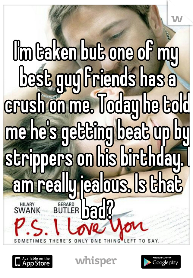 I'm taken but one of my best guy friends has a crush on me. Today he told me he's getting beat up by strippers on his birthday. I am really jealous. Is that bad?