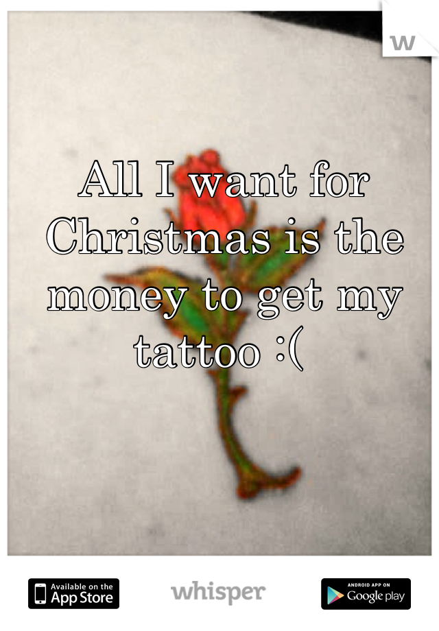 All I want for Christmas is the money to get my tattoo :(