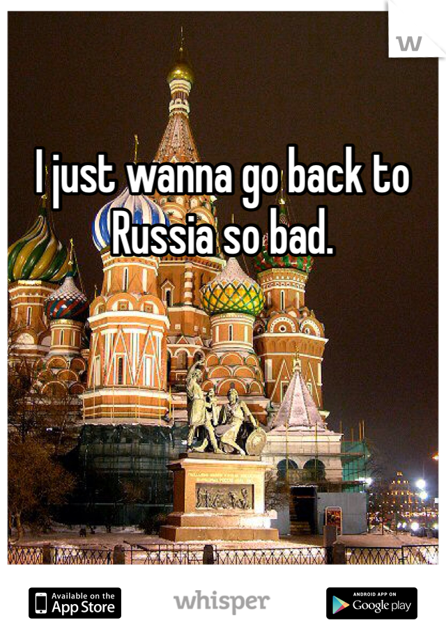 I just wanna go back to Russia so bad.