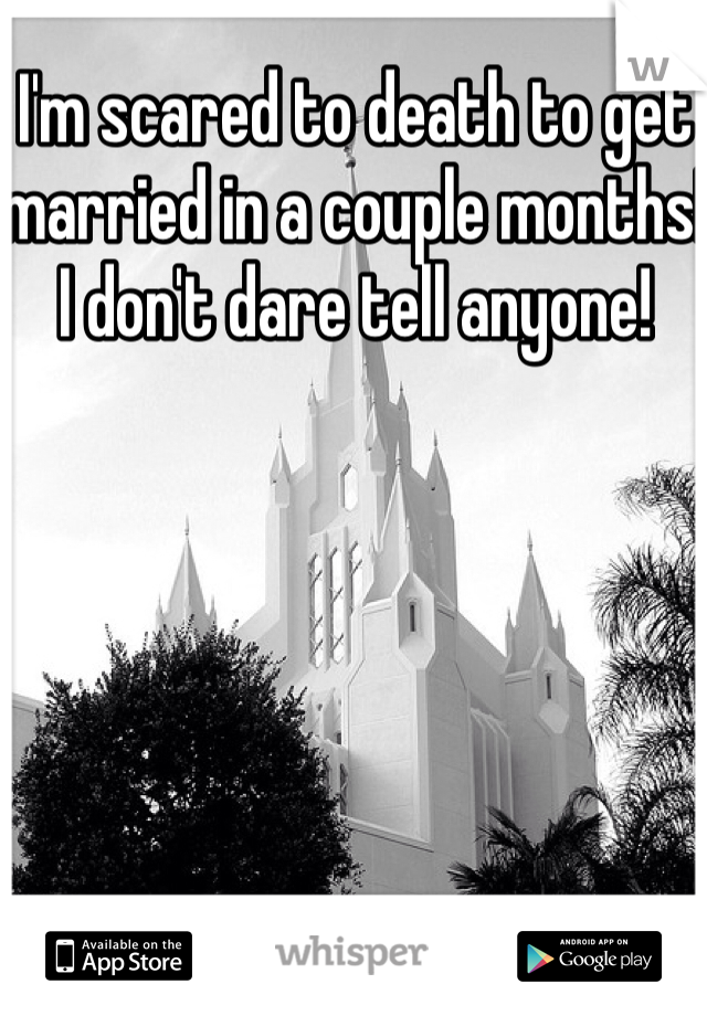 I'm scared to death to get married in a couple months! I don't dare tell anyone!
