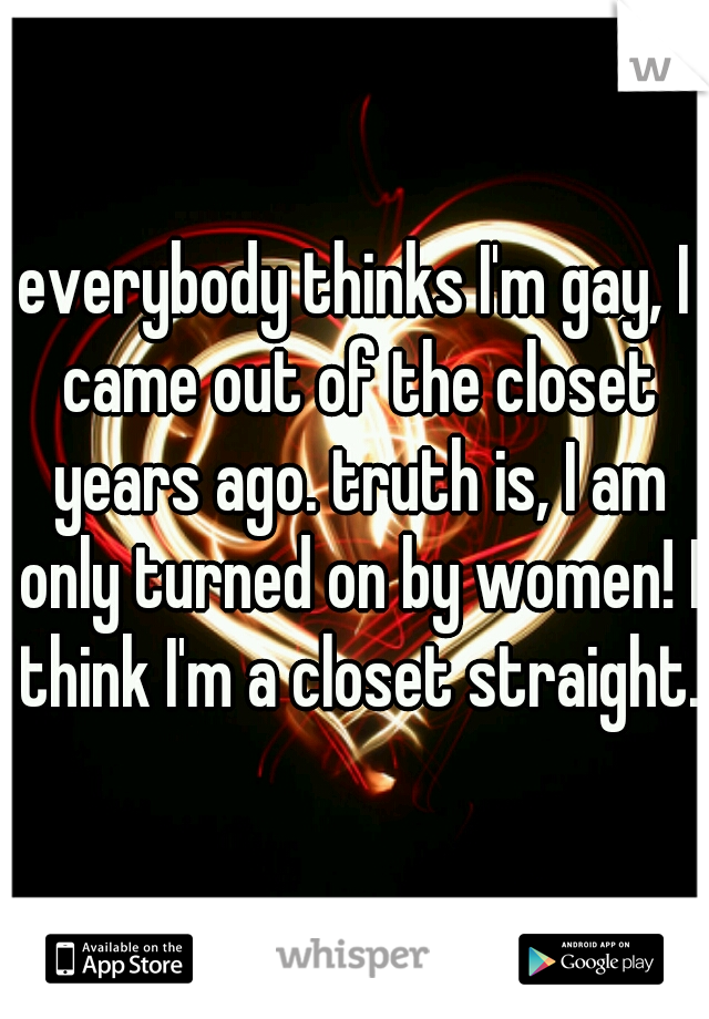 everybody thinks I'm gay, I came out of the closet years ago. truth is, I am only turned on by women! I think I'm a closet straight.