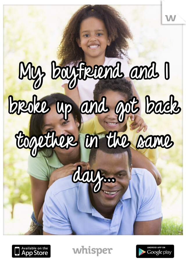 My boyfriend and I broke up and got back together in the same day...