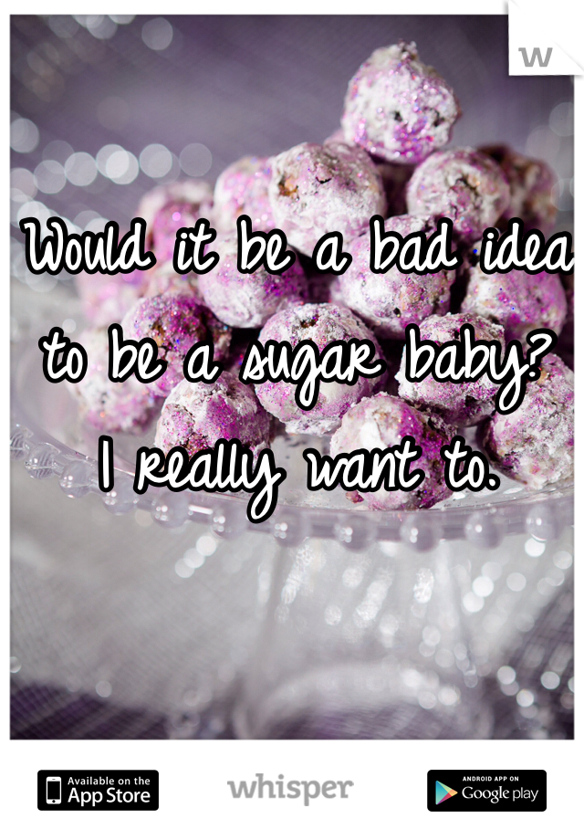 Would it be a bad idea to be a sugar baby? I really want to.