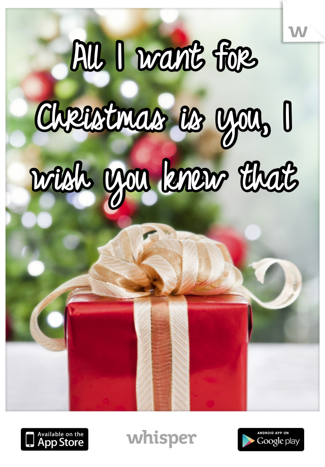 All I want for Christmas is you, I wish you knew that