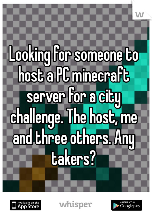 Looking for someone to host a PC minecraft server for a city challenge. The host, me and three others. Any takers?