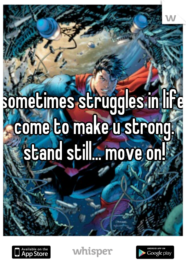 sometimes struggles in life come to make u strong. stand still... move on!