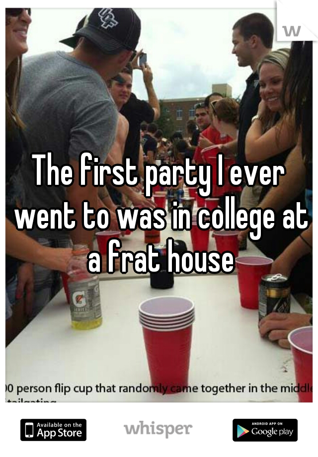 The first party I ever went to was in college at a frat house