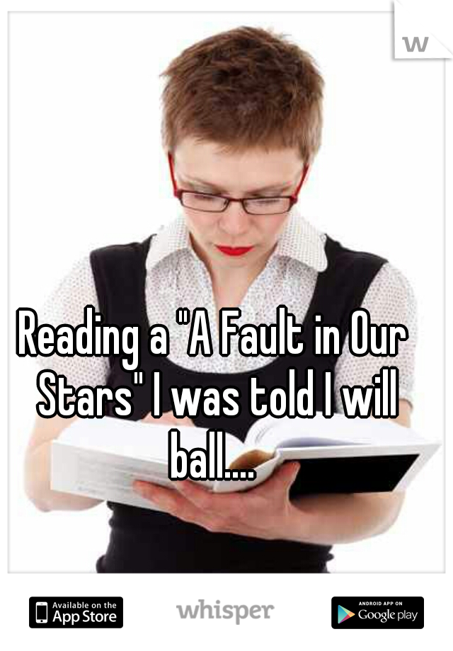 """Reading a """"A Fault in Our Stars"""" I was told I will ball...."""