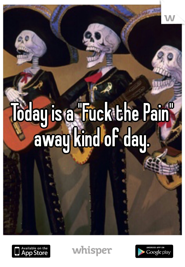 "Today is a ""Fuck the Pain"" away kind of day."