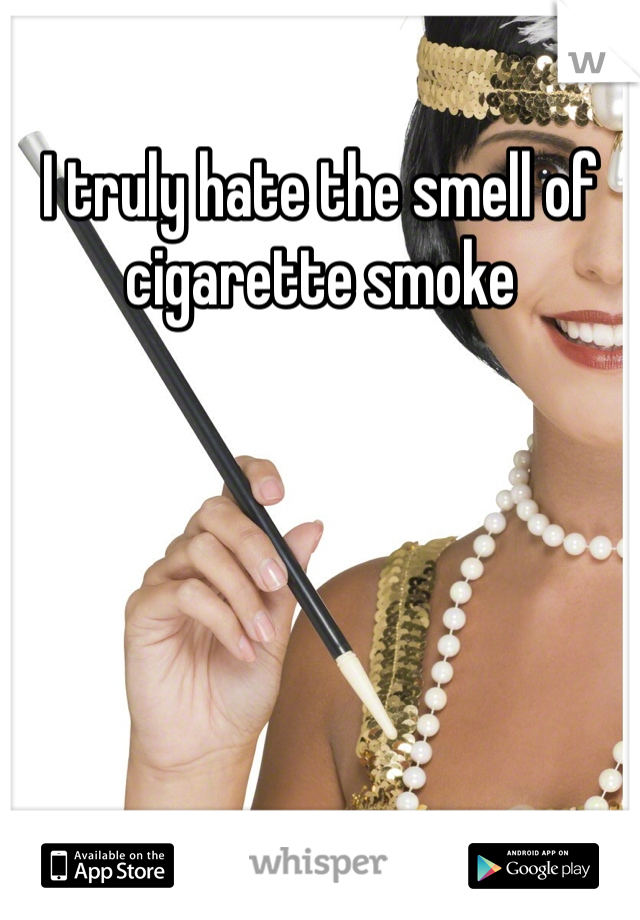 I truly hate the smell of cigarette smoke