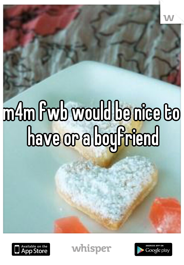 m4m fwb would be nice to have or a boyfriend