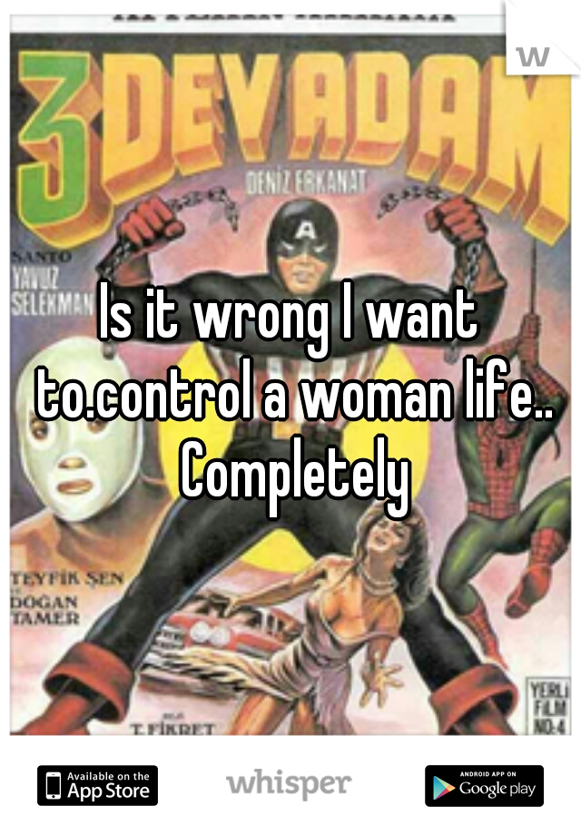 Is it wrong I want to.control a woman life.. Completely