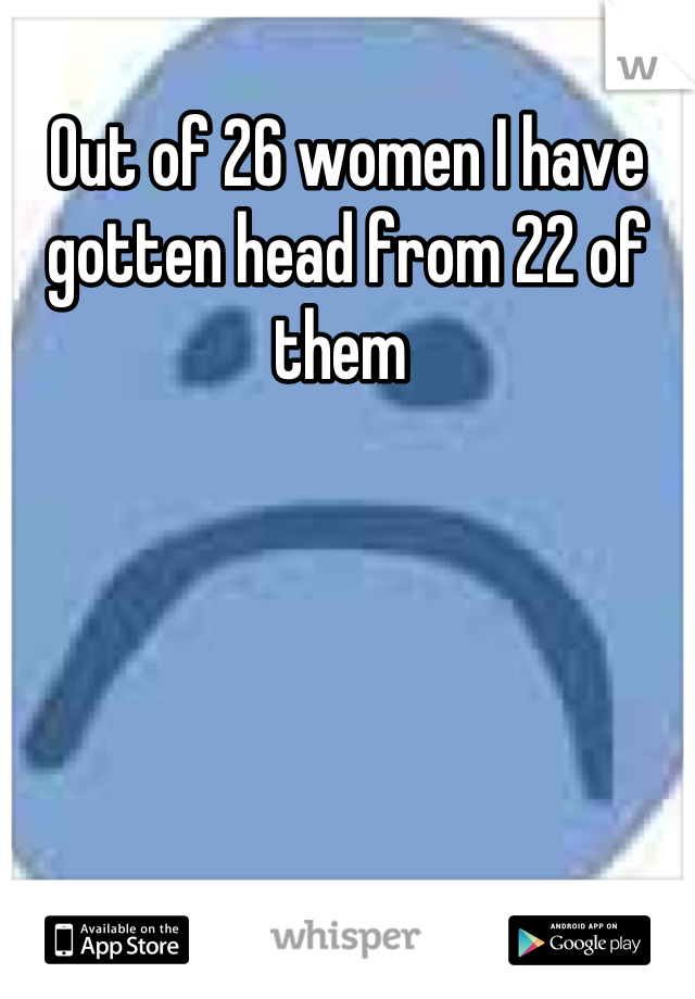 Out of 26 women I have gotten head from 22 of them