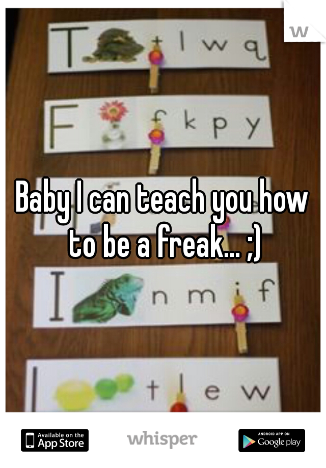 Baby I can teach you how to be a freak... ;)