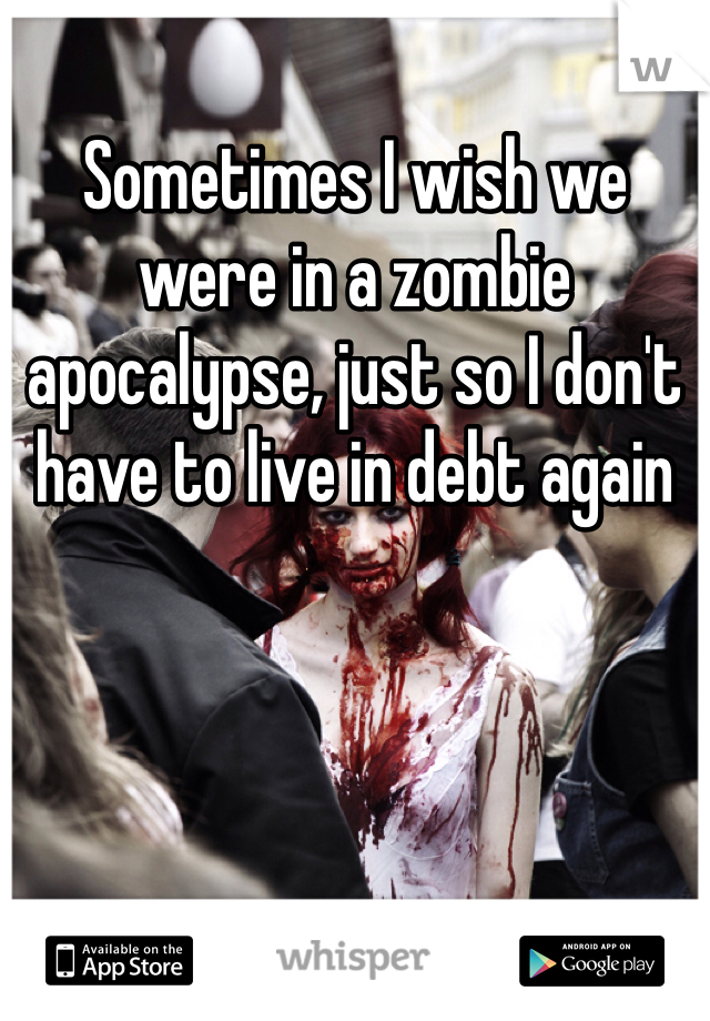 Sometimes I wish we were in a zombie apocalypse, just so I don't have to live in debt again