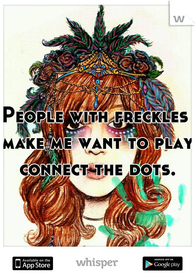 People with freckles make me want to play connect the dots.