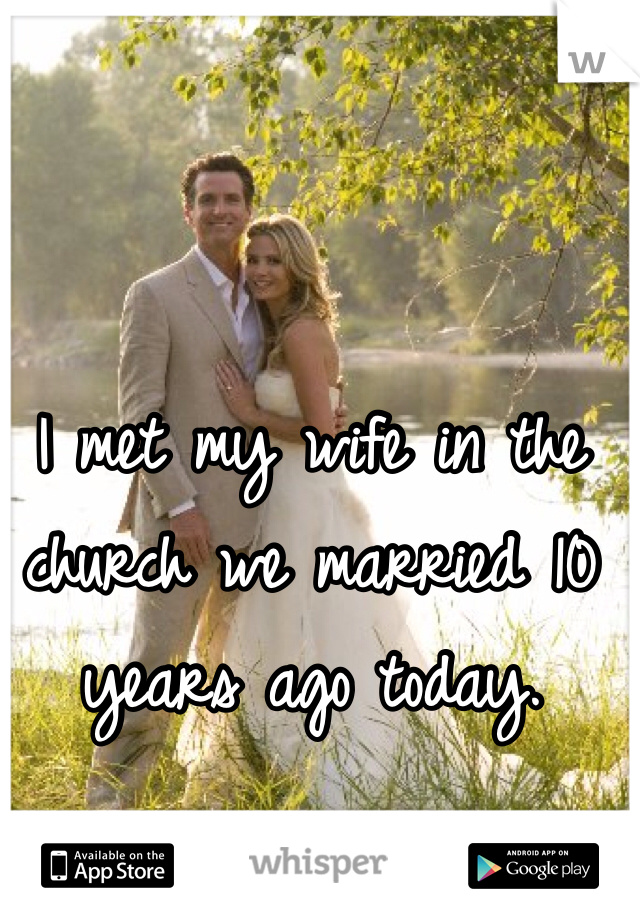 I met my wife in the church we married 10 years ago today.