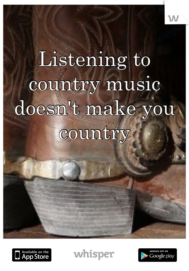 Listening to country music doesn't make you country