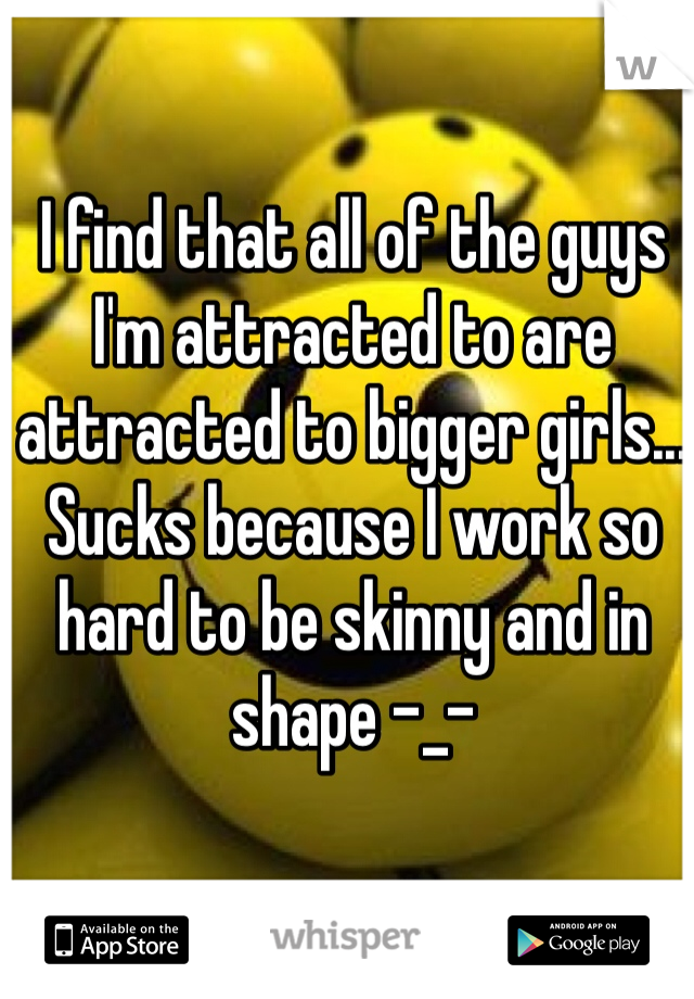 I find that all of the guys I'm attracted to are attracted to bigger girls... Sucks because I work so hard to be skinny and in shape -_-