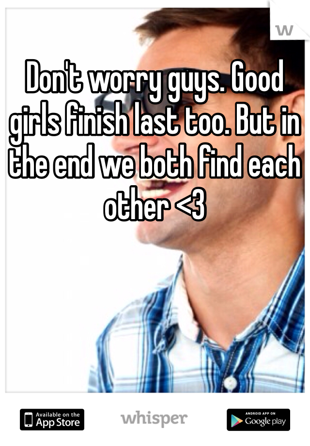 Don't worry guys. Good girls finish last too. But in the end we both find each other <3