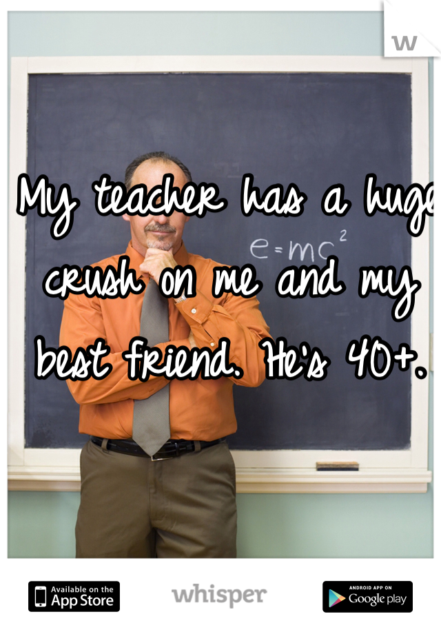 My teacher has a huge crush on me and my best friend. He's 40+.