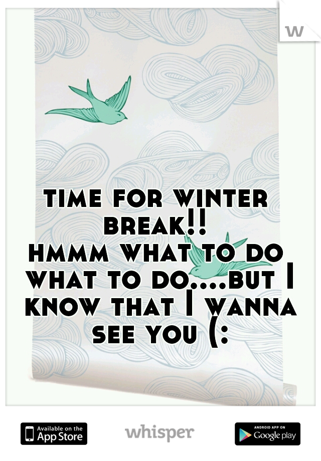 time for winter break!!  hmmm what to do what to do....but I know that I wanna see you (: