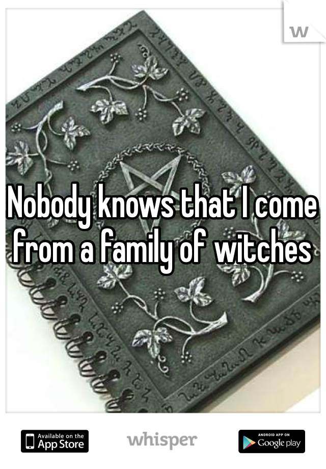 Nobody knows that I come from a family of witches