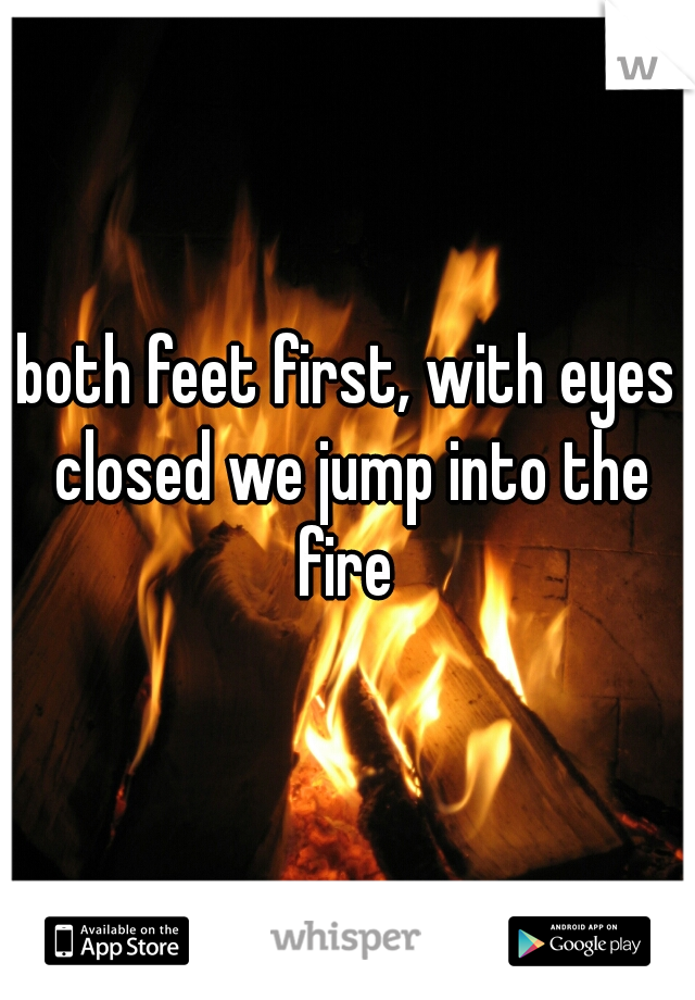 both feet first, with eyes closed we jump into the fire